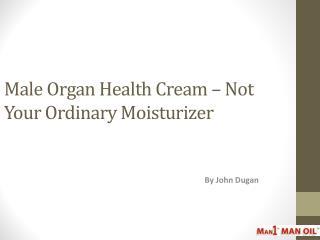 Male Organ Health Cream – Not Your Ordinary Moisturizer