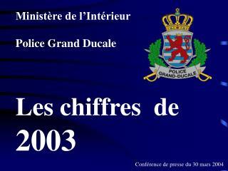 Ministère de l'Intérieur Police Grand Ducale Les chiffres  de   2003