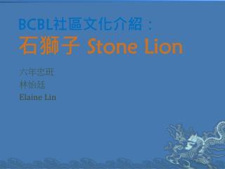 BCBL 社區文化介紹:                        石獅子  Stone Lion