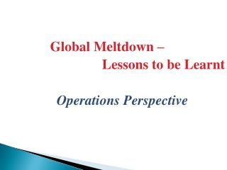 Global Meltdown –                               Lessons to be Learnt Operations Perspective