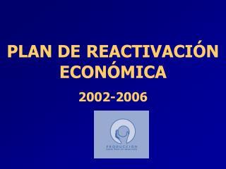 PLAN DE REACTIVACIÓN ECONÓMICA 2002-2006