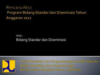 Rencana Aksi :  Program Bidang Standar dan Diseminasi Tahun Anggaran 2011