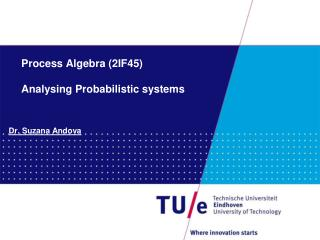 Process Algebra (2IF45) Analysing Probabilistic systems