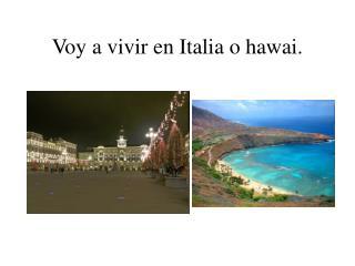 Voy a vivir en Italia o hawai.