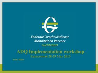 ADQ  Implementation  workshop Eurocontrol 28-29 May 2013 Erika Billen