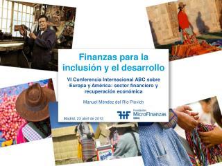 Finanzas para la  inclusión y el desarrollo VI Conferencia Internacional ABC sobre