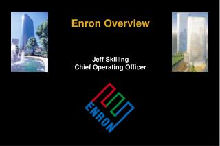 Enron Overview Jeff Skilling Chief Operating Officer