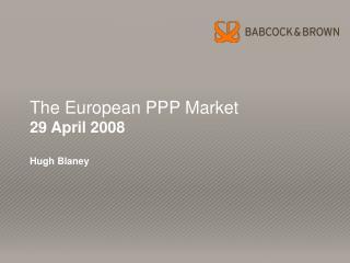 The European PPP Market 29 April 2008  Hugh Blaney