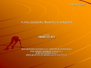 Hand Uot ILMU SOSIAL BUDAYA DASAR OLEH SUKARDI, SST, M.Pd DEPARTEMEN KESEHATAN REPUBLIK INDONESIA