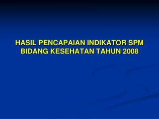 HASIL PENCAPAIAN INDIKATOR SPM BIDANG KESEHATAN TAHUN 2008