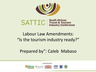 "Labour Law Amendments: ""Is the tourism industry ready?"" Prepared by"": Caleb  Mabaso"