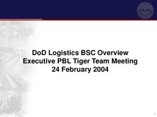 DoD Logistics BSC Overview Executive PBL Tiger Team Meeting  24 February 2004