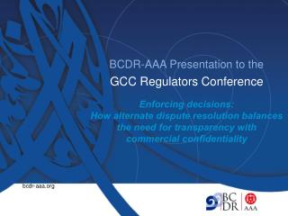 BCDR-AAA Presentation to the GCC Regulators Conference Enforcing decisions:
