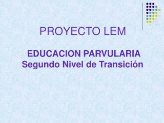 PROYECTO LEM  EDUCACION PARVULARIA Segundo Nivel de Transición