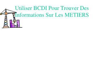 Utiliser BCDI Pour Trouver Des Informations Sur Les METIERS