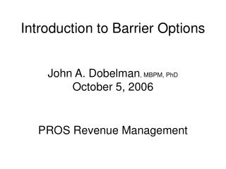 Introduction to Barrier Options   John A. Dobelman, MBPM, PhD October 5, 2006   PROS Revenue Management