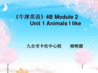 《 牛津英语 》4B Module 2               Unit 1 Animals I like 九台市卡伦中心校       柳艳丽