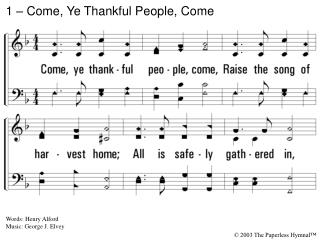1. Come, ye thankful people, come, Raise the song of harvest home; All is safely gathered in, Ere the winter storms begi