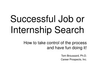 How to take control of the process and have fun doing it  Tom Broussard, Ph.D. Career Prospects, Inc.