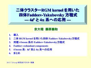 1.    導入 2.     二体  RGM kernel  を 用いた四体  Faddeev-Yakubovsky 方程式