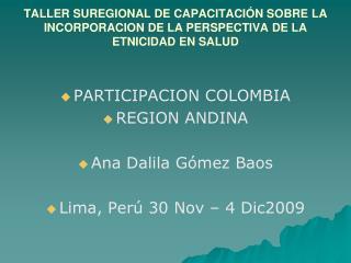 PARTICIPACION COLOMBIA REGION ANDINA Ana Dalila Gómez Baos Lima, Perú 30 Nov – 4 Dic2009