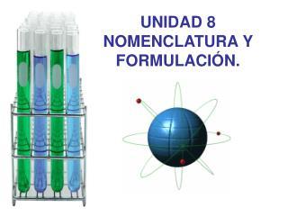 UNIDAD 8 NOMENCLATURA Y FORMULACIÓN.