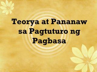 Teorya at Pananaw sa Pagtuturo ng Pagbasa