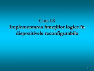 Curs 08 Implementarea fun cţiilor logice în dispozitivele reconfigurabile