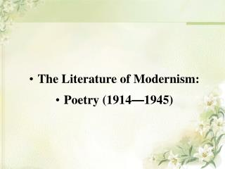 The Literature of Modernism:  Poetry (1914 — 1945)
