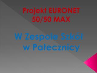 Projekt EURONET 50/ 50  MAX