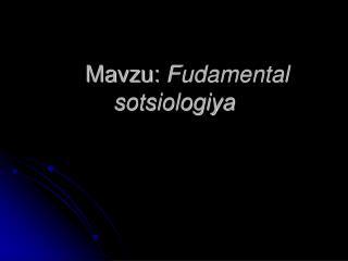 Mavzu:  Fudamental                      sotsiologiya