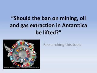"""Should the ban on mining, oil and gas extraction in Antarctica be lifted?"""