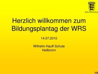 Herzlich willkommen zum Bildungsplantag der WRS  14.07.2010 Wilhelm-Hauff-Schule Heilbronn