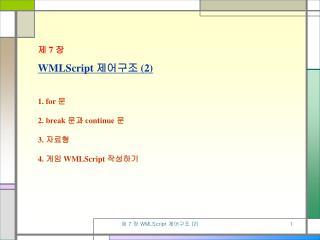 제  7  장 WMLScript  제어구조  (2) 1. for  문 2. break  문과  continue  문 3.  자료형 4.  게임  WMLScript  작성하기