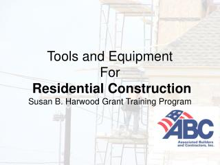 Tools and Equipment For Residential Construction Susan B. Harwood Grant Training Program