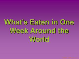 What's Eaten in One Week Around the World