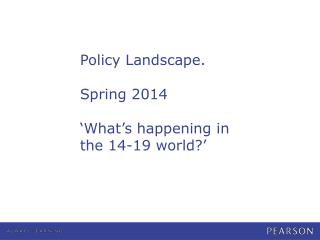 Policy Landscape. Spring 2014 'What's happening in the 14-19 world?'