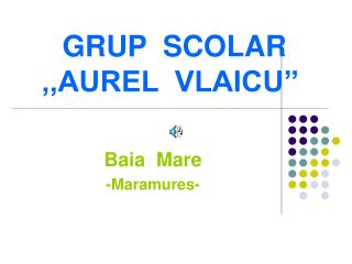GRUP  SCOLAR  ,,AUREL  VLAICU''