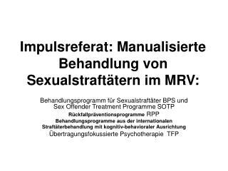 Impulsreferat: Manualisierte Behandlung von Sexualstraft tern im MRV: