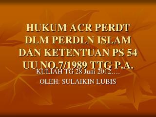 HUKUM ACR PERDT DLM PERDLN ISLAM DAN KETENTUAN PS 54 UU NO.7/1989 TTG P.A.