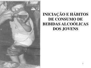INICIAÇÃO E HÁBITOS DE CONSUMO DE BEBIDAS ALCOÓLICAS DOS JOVENS