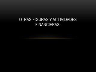 Otras Figuras y Actividades Financieras.