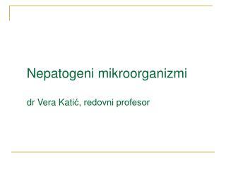 Nepatogeni mikroorganizmi dr Vera Kati ć, redovni profesor