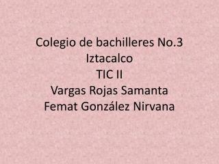 Colegio de bachilleres No.3 Iztacalco TIC II Vargas Rojas Samanta Femat González  N irvana