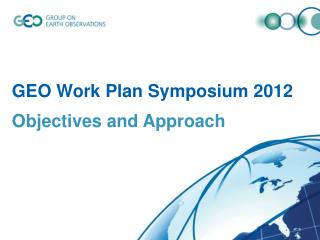 GEO Work Plan Symposium 2012 Objectives and Approach