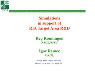 Simulations in support of  RIA Target Area R&D Reg Ronningen NSCL/MSU Igor Remec ORNL