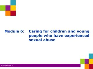 Module 6: 	Caring for children and young 			people who have experienced 			sexual abuse