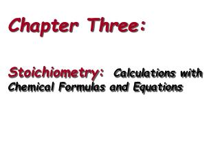 Chapter Three: Stoichiometry:   Calculations with Chemical Formulas and Equations