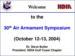 To the  30th Air Armament Symposium  October 12-13, 2004  Dr. Steve Butler President, NDIA Gulf Coast Chapter
