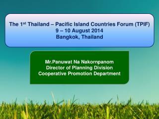 The 1 st  Thailand – Pacific Island Countries Forum (TPIF) 9 – 10 August 2014 Bangkok, Thailand